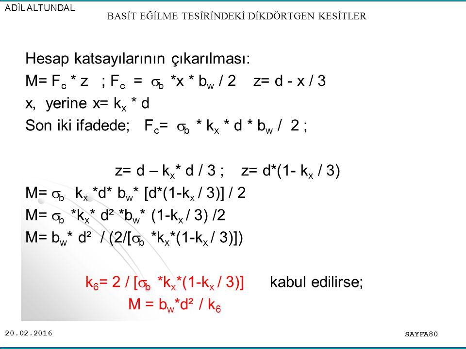 20.02.2016 Hesap katsayılarının çıkarılması: M= F c * z ; F c =  b *x * b w / 2 z= d - x / 3 x, yerine x= k x * d Son iki ifadede; F c =  b * k x * d * b w / 2 ; z= d – k x * d / 3 ; z= d*(1- k x / 3) M=  b k x *d* b w * [d*(1-k x / 3)] / 2 M=  b *k x * d² *b w * (1-k x / 3) /2 M= b w * d² / (2/[  b *k x *(1-k x / 3)]) k 6 = 2 / [  b *k x *(1-k x / 3)] kabul edilirse; M = b w *d² / k 6 SAYFA80 ADİL ALTUNDAL BASİT EĞİLME TESİRİNDEKİ DİKDÖRTGEN KESİTLER