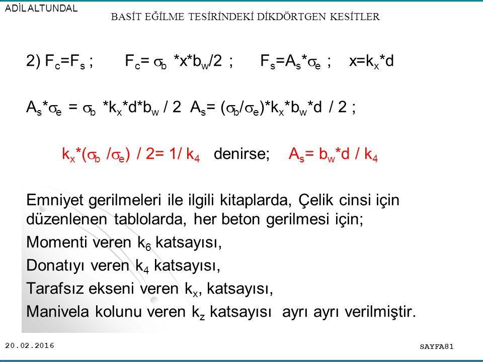 20.02.2016 2) F c =F s ; F c =  b *x*b w /2 ; F s =A s *  e ; x=k x *d A s *  e =  b *k x *d*b w / 2 A s = (  b /  e )*k x *b w *d / 2 ; k x *(  b /  e ) / 2= 1/ k 4 denirse; A s = b w *d / k 4 Emniyet gerilmeleri ile ilgili kitaplarda, Çelik cinsi için düzenlenen tablolarda, her beton gerilmesi için; Momenti veren k 6 katsayısı, Donatıyı veren k 4 katsayısı, Tarafsız ekseni veren k x, katsayısı, Manivela kolunu veren k z katsayısı ayrı ayrı verilmiştir.