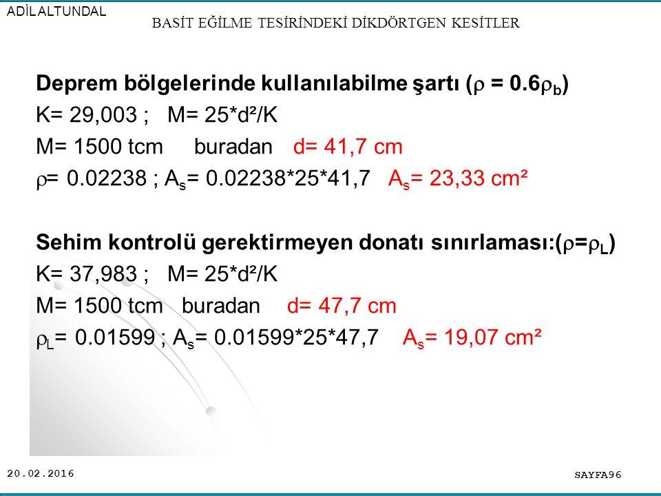 20.02.2016 Deprem bölgelerinde kullanılabilme şartı (  = 0.6  b ) K= 29,003 ; M= 25*d²/K M= 1500 tcm buradan d= 41,7 cm  = 0.02238 ; A s = 0.02238*25*41,7 A s = 23,33 cm² Sehim kontrolü gerektirmeyen donatı sınırlaması:(  =  L ) K= 37,983 ; M= 25*d²/K M= 1500 tcm buradan d= 47,7 cm  L = 0.01599 ; A s = 0.01599*25*47,7 A s = 19,07 cm² SAYFA96 ADİL ALTUNDAL BASİT EĞİLME TESİRİNDEKİ DİKDÖRTGEN KESİTLER