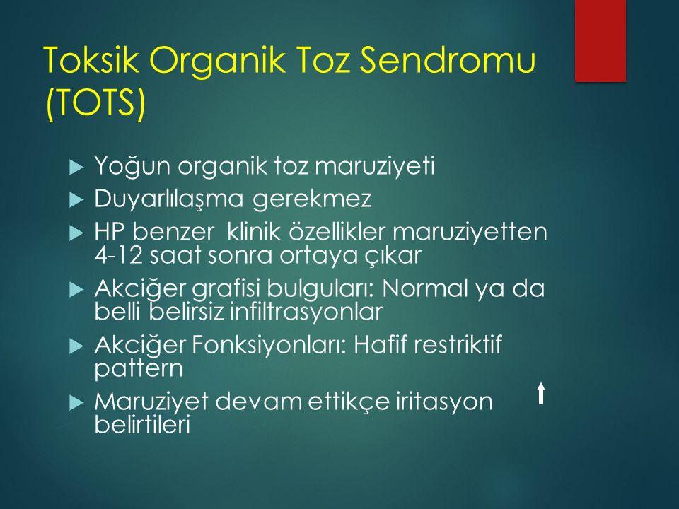 Toksik Organik Toz Sendromu (TOTS)  Yoğun organik toz maruziyeti  Duyarlılaşma gerekmez  HP benzer klinik özellikler maruziyetten 4-12 saat sonra o