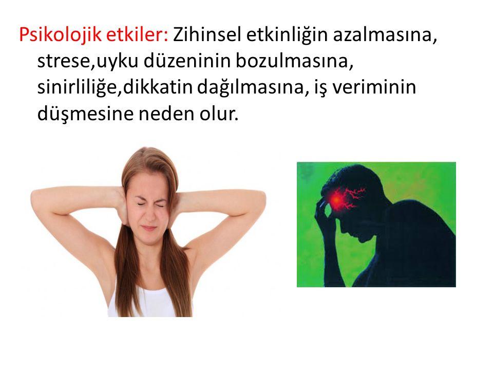 Psikolojik etkiler: Zihinsel etkinliğin azalmasına, strese,uyku düzeninin bozulmasına, sinirliliğe,dikkatin dağılmasına, iş veriminin düşmesine neden