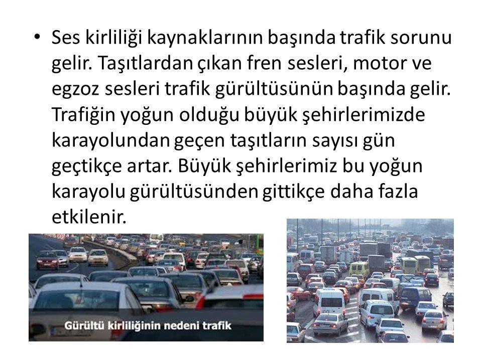 Ses kirliliği kaynaklarının başında trafik sorunu gelir. Taşıtlardan çıkan fren sesleri, motor ve egzoz sesleri trafik gürültüsünün başında gelir. Tra