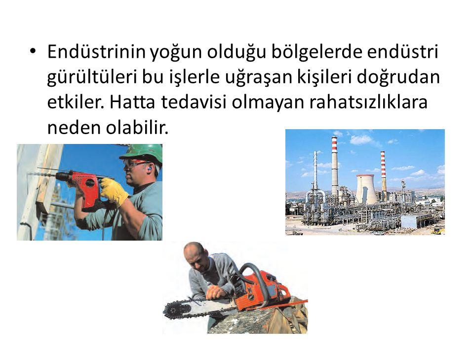 Endüstrinin yoğun olduğu bölgelerde endüstri gürültüleri bu işlerle uğraşan kişileri doğrudan etkiler.