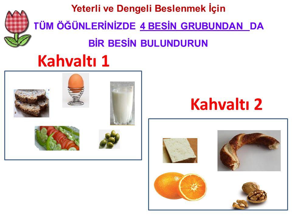 Yeterli ve Dengeli Beslenmek İçin TÜM ÖĞÜNLERİNİZDE 4 BESİN GRUBUNDAN DA BİR BESİN BULUNDURUN Kahvaltı 1 Kahvaltı 2