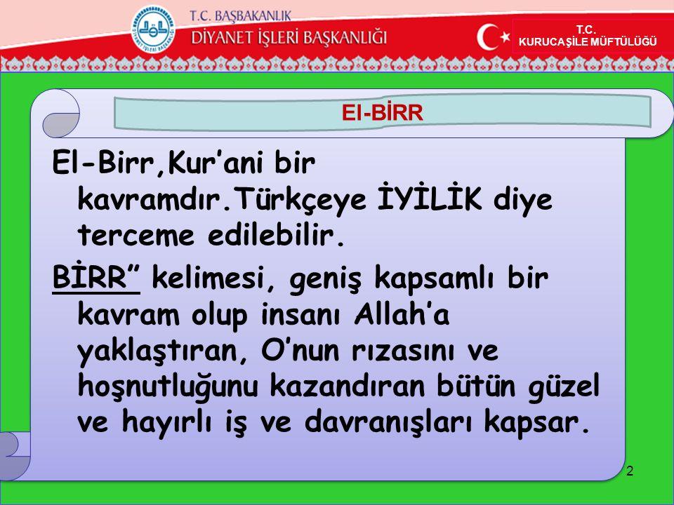 """2 El-Birr,Kur'ani bir kavramdır.Türkçeye İYİLİK diye terceme edilebilir. BİRR"""" kelimesi, geniş kapsamlı bir kavram olup insanı Allah'a yaklaştıran, O'"""