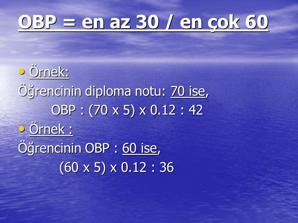 OBP = en az 30 / en çok 60 Örnek: Örnek: Öğrencinin diploma notu: 70 ise, OBP : (70 x 5) x 0.12 : 42 OBP : (70 x 5) x 0.12 : 42 Örnek : Örnek : Öğrenc