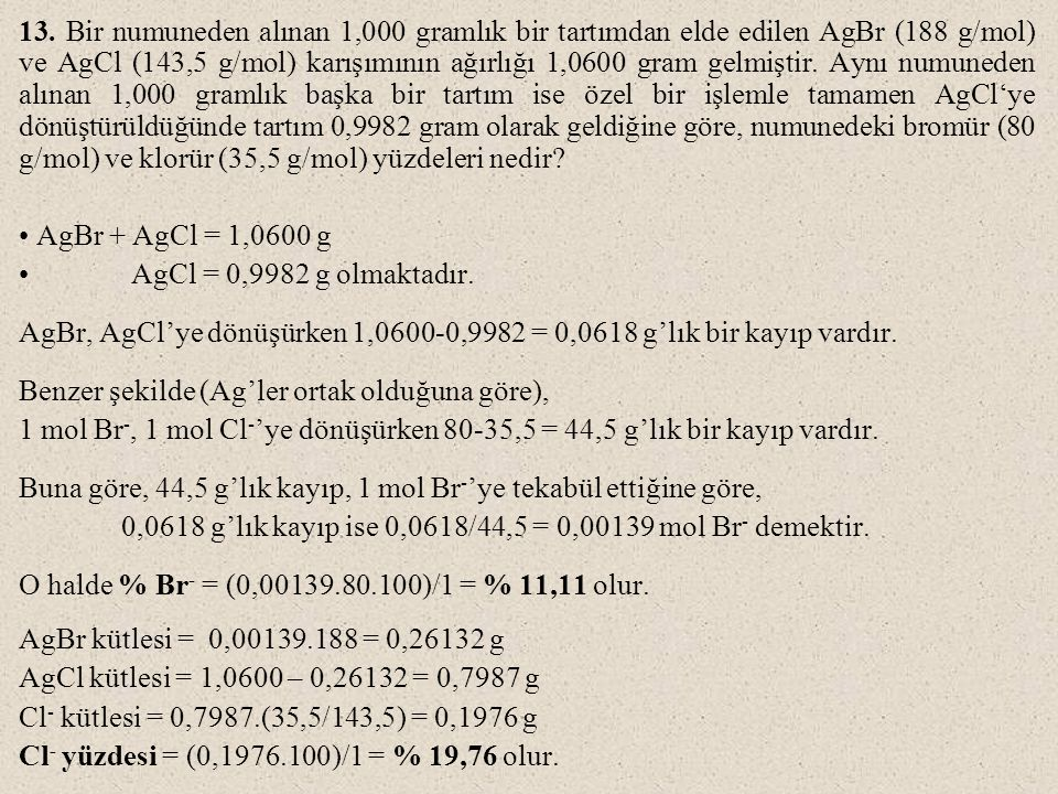 13. Bir numuneden alınan 1,000 gramlık bir tartımdan elde edilen AgBr (188 g/mol) ve AgCl (143,5 g/mol) karışımının ağırlığı 1,0600 gram gelmiştir. Ay