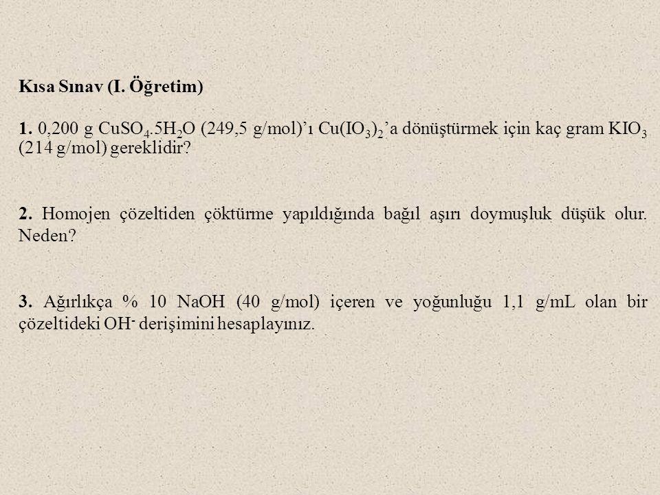 Kısa Sınav (I. Öğretim) 1. 0,200 g CuSO 4.5H 2 O (249,5 g/mol)'ı Cu(IO 3 ) 2 'a dönüştürmek için kaç gram KIO 3 (214 g/mol) gereklidir? 2. Homojen çöz