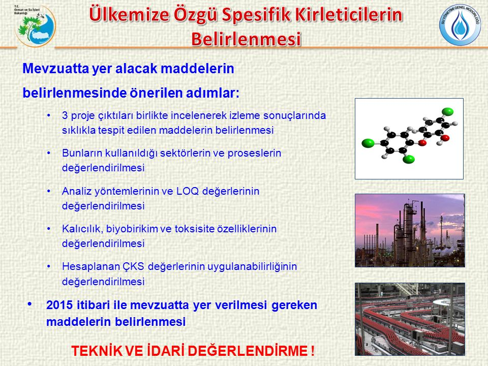 Mevzuatta yer alacak maddelerin belirlenmesinde önerilen adımlar: 3 proje çıktıları birlikte incelenerek izleme sonuçlarında sıklıkla tespit edilen maddelerin belirlenmesi Bunların kullanıldığı sektörlerin ve proseslerin değerlendirilmesi Analiz yöntemlerinin ve LOQ değerlerinin değerlendirilmesi Kalıcılık, biyobirikim ve toksisite özelliklerinin değerlendirilmesi Hesaplanan ÇKS değerlerinin uygulanabilirliğinin değerlendirilmesi 2015 itibari ile mevzuatta yer verilmesi gereken maddelerin belirlenmesi TEKNİK VE İDARİ DEĞERLENDİRME !