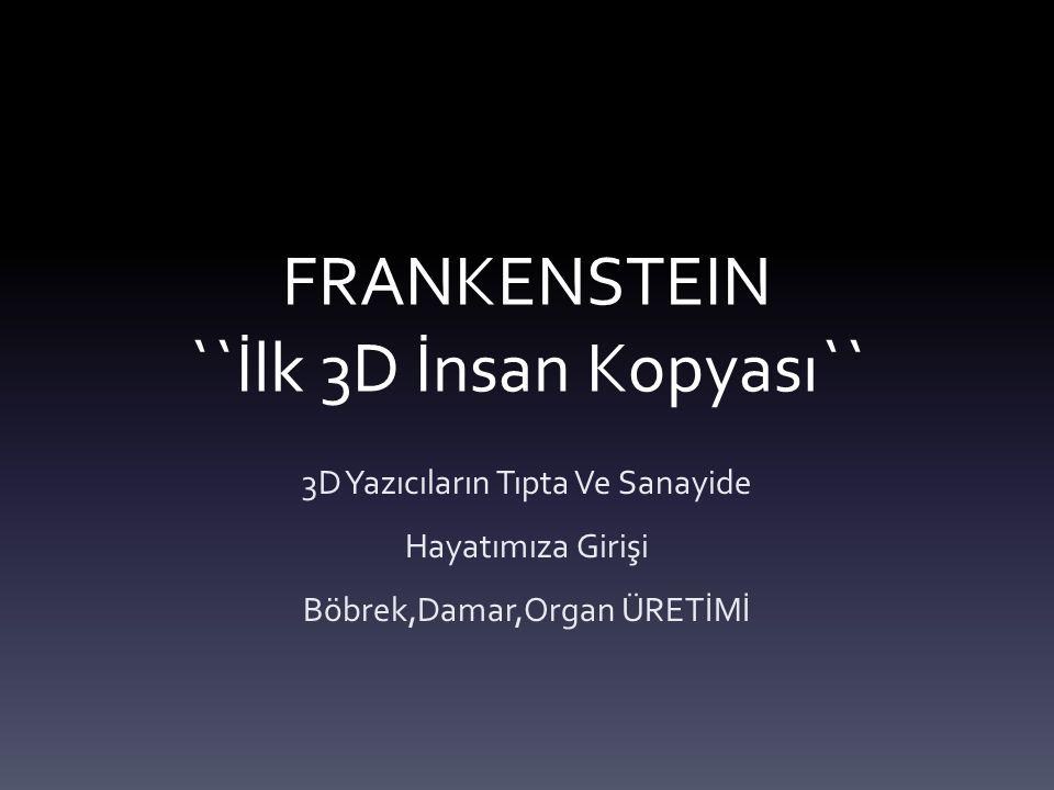 FRANKENSTEIN ``İlk 3D İnsan Kopyası`` 3D Yazıcıların Tıpta Ve Sanayide Hayatımıza Girişi Böbrek,Damar,Organ ÜRETİMİ