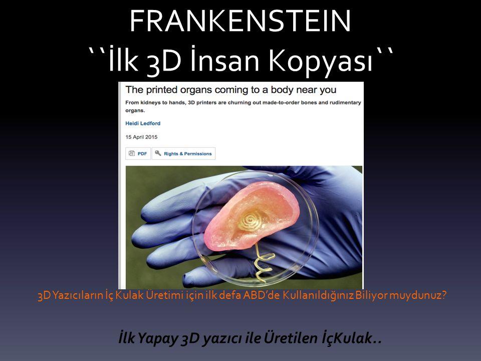 FRANKENSTEIN ``İlk 3D İnsan Kopyası`` 3D Yazıcıların İç Kulak Üretimi için ilk defa ABD'de Kullanıldığınız Biliyor muydunuz.
