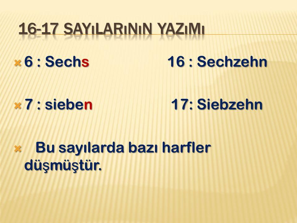  6 : Sechs 16 : Sechzehn  7 : sieben 17: Siebzehn  Bu sayılarda bazı harfler dü ş mü ş tür.