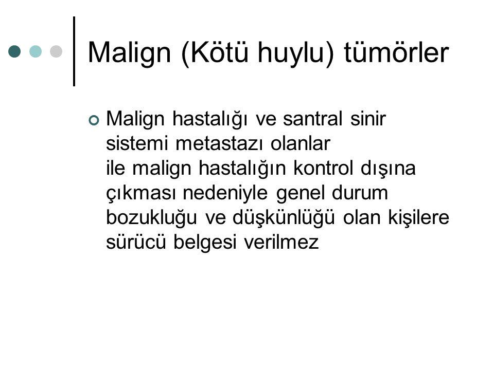 Malign (Kötü huylu) tümörler Malign hastalığı ve santral sinir sistemi metastazı olanlar ile malign hastalığın kontrol dışına çıkması nedeniyle genel