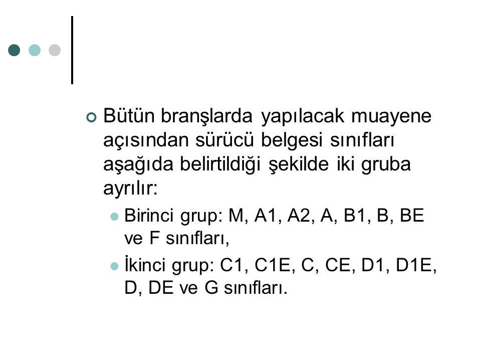 Bütün branşlarda yapılacak muayene açısından sürücü belgesi sınıfları aşağıda belirtildiği şekilde iki gruba ayrılır: Birinci grup: M, A1, A2, A, B1,