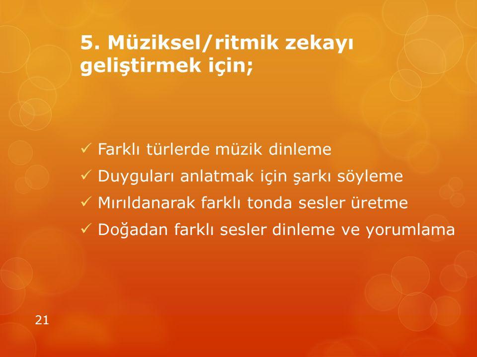 5. Müziksel/ritmik zekayı geliştirmek için; Farklı türlerde müzik dinleme Duyguları anlatmak için şarkı söyleme Mırıldanarak farklı tonda sesler üretm