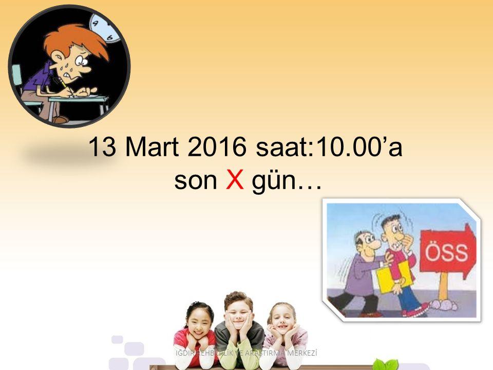 13 Mart 2016 saat:10.00'a son X gün… IĞDIR REHBERLİK VE ARAŞTIRMA MERKEZİ