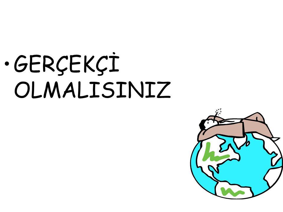 GERÇEKÇİ OLMALISINIZ