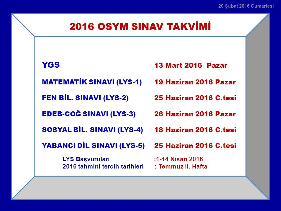 2016 OSYM SINAV TAKVİMİ YGS 13 Mart 2016 Pazar MATEMATİK SINAVI (LYS-1) 19 Haziran 2016 Pazar FEN BİL. SINAVI (LYS-2) 25 Haziran 2016 C.tesi EDEB-COĞ