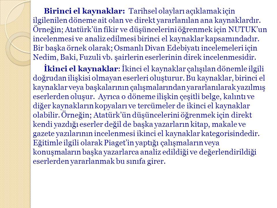 Birinci el kaynaklar: Tarihsel olayları açıklamak için ilgilenilen döneme ait olan ve direkt yararlanılan ana kaynaklardır. Örneğin; Atatürk'ün fikir