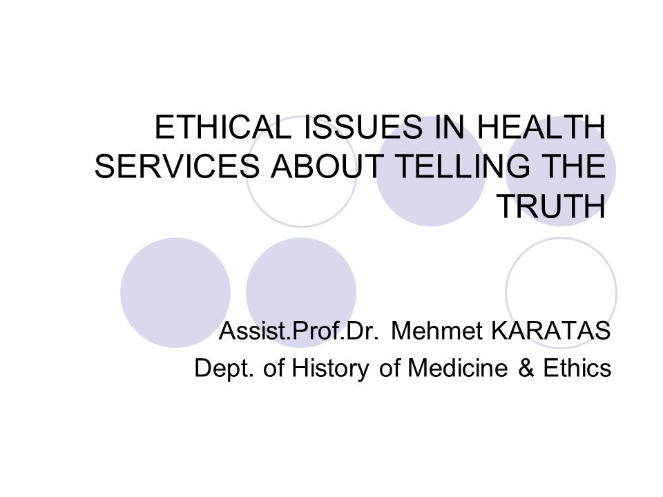 ETHICAL ISSUES IN HEALTH SERVICES ABOUT TELLING THE TRUTH Assist.Prof.Dr. Mehmet KARATAS Dept. of History of Medicine & Ethics