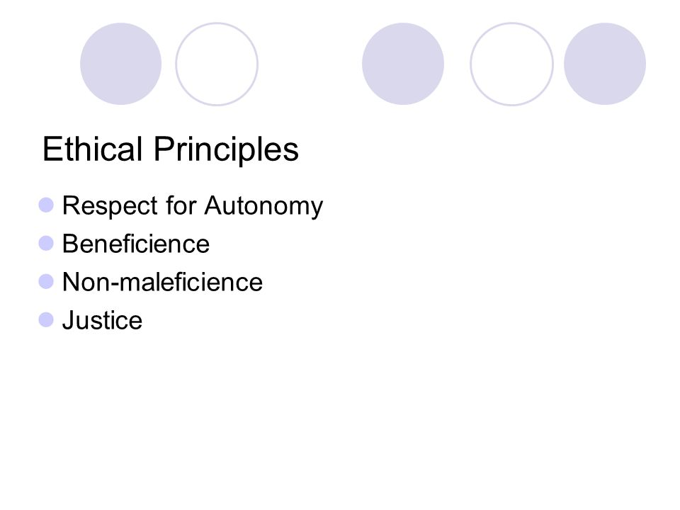 Ethical Principles Respect for Autonomy Beneficience Non-maleficience Justice