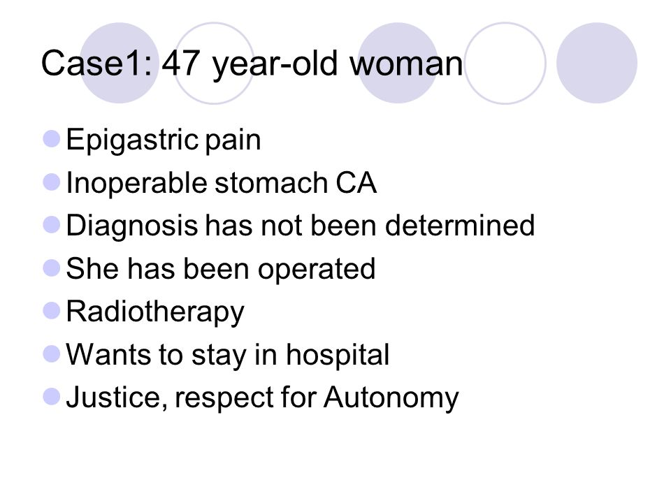 Case1: 47 year-old woman Epigastric pain Inoperable stomach CA Diagnosis has not been determined She has been operated Radiotherapy Wants to stay in h