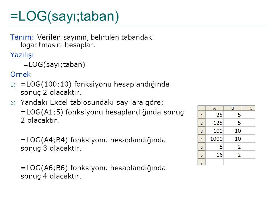 =LOG(sayı;taban) Tanım: Verilen sayının, belirtilen tabandaki logaritmasını hesaplar. Yazılışı =LOG(sayı;taban) Örnek 1) =LOG(100;10) fonksiyonu hesap