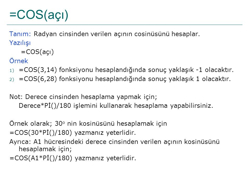 =COS(açı) Tanım: Radyan cinsinden verilen açının cosinüsünü hesaplar. Yazılışı =COS(açı) Örnek 1) =COS(3,14) fonksiyonu hesaplandığında sonuç yaklaşık