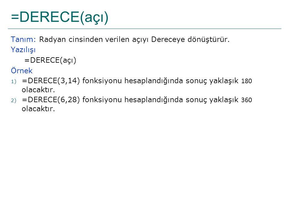 =DERECE(açı) Tanım: Radyan cinsinden verilen açıyı Dereceye dönüştürür. Yazılışı =DERECE(açı) Örnek 1) =DERECE(3,14) fonksiyonu hesaplandığında sonuç