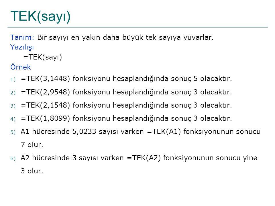TEK(sayı) Tanım: Bir sayıyı en yakın daha büyük tek sayıya yuvarlar. Yazılışı =TEK(sayı) Örnek 1) =TEK(3,1448) fonksiyonu hesaplandığında sonuç 5 olac