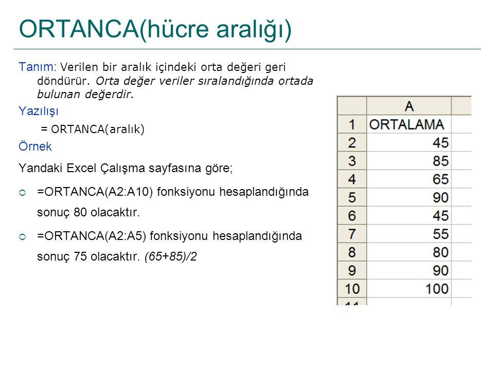 ORTANCA(hücre aralığı) Tanım: Verilen bir aralık içindeki orta değeri geri döndürür. Orta değer veriler sıralandığında ortada bulunan değerdir. Yazılı