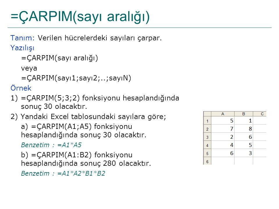 =ÇARPIM(sayı aralığı) Tanım: Verilen hücrelerdeki sayıları çarpar. Yazılışı =ÇARPIM(sayı aralığı) veya =ÇARPIM(sayı1;sayı2;..;sayıN) Örnek 1) =ÇARPIM(
