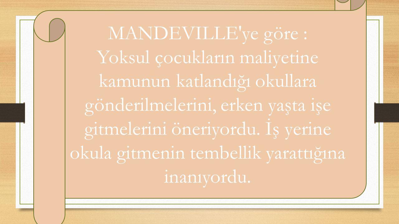 MANDEVILLE'ye göre : Yoksul çocukların maliyetine kamunun katlandığı okullara gönderilmelerini, erken yaşta işe gitmelerini öneriyordu. İş yerine okul