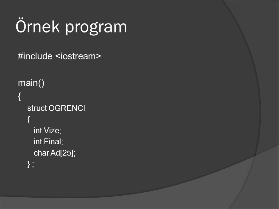 Örnek program #include main() { struct OGRENCI { int Vize; int Final; char Ad[25]; } ;