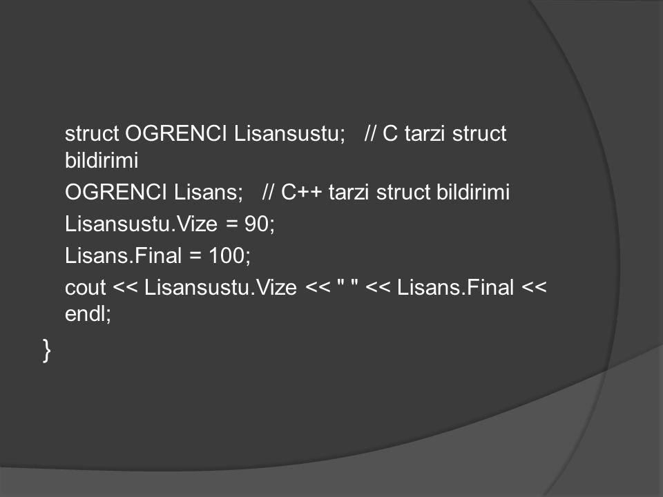 struct OGRENCI Lisansustu; // C tarzi struct bildirimi OGRENCI Lisans; // C++ tarzi struct bildirimi Lisansustu.Vize = 90; Lisans.Final = 100; cout <<