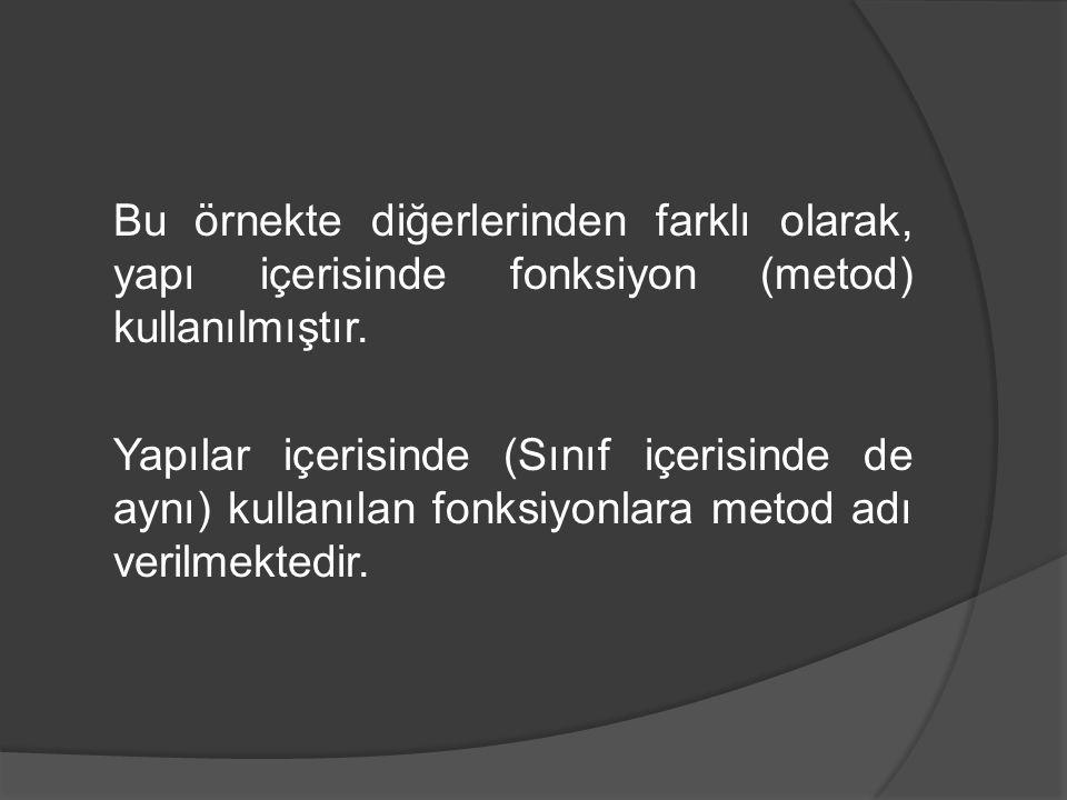 Bu örnekte diğerlerinden farklı olarak, yapı içerisinde fonksiyon (metod) kullanılmıştır. Yapılar içerisinde (Sınıf içerisinde de aynı) kullanılan fon