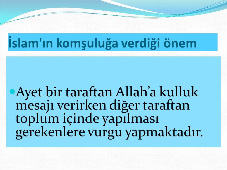 İslam ın komşuluğa verdiği önem Ayet bir taraftan Allah'a kulluk mesajı verirken diğer taraftan toplum içinde yapılması gerekenlere vurgu yapmaktadır.
