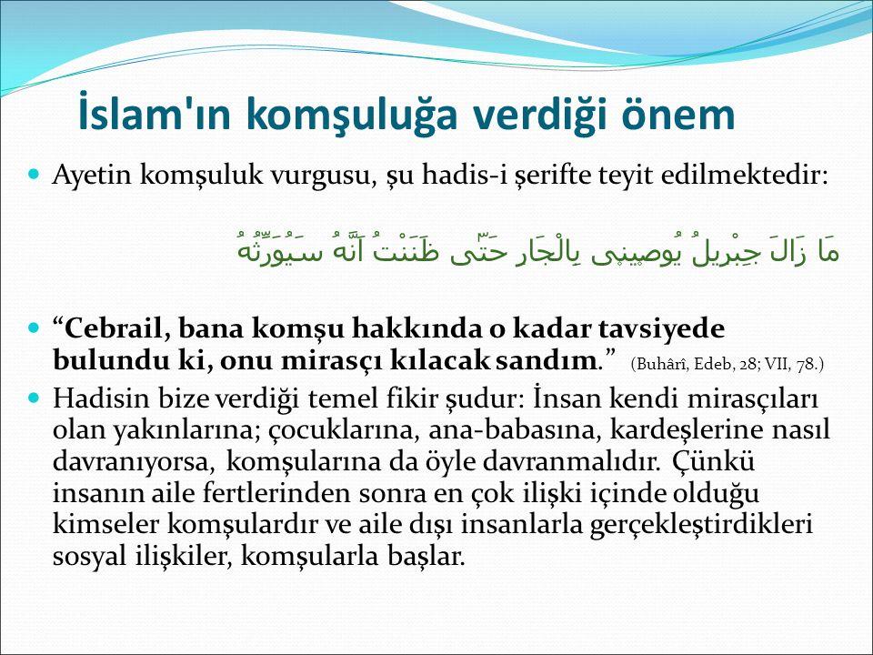 İslam ın komşuluğa verdiği önem Sevgili Peygamberimiz; وَاَحْسِنْ جِوَارَ مَنْ جَاوَرَكَ تَكُنْ مُسْلِمًا Komşularına iyi komşuluk et ki gerçek müslüman olasın (İbn Mâce, Zühd, 24; II, 1410.) buyurmak suretiyle, bir anlamda gerçek Müslüman olmayı, komşularla iyi ilişkiler içinde bulunmaya bağlamıştır.