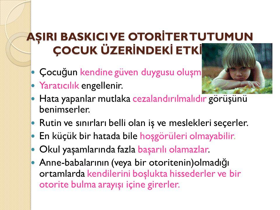 Aşırı Baskıcı-Otoriter Tutum Otoriter tutumda çocukların kişilik özellikleri, ilgi ve gereksinimleri dikkate alınmamaktadır.