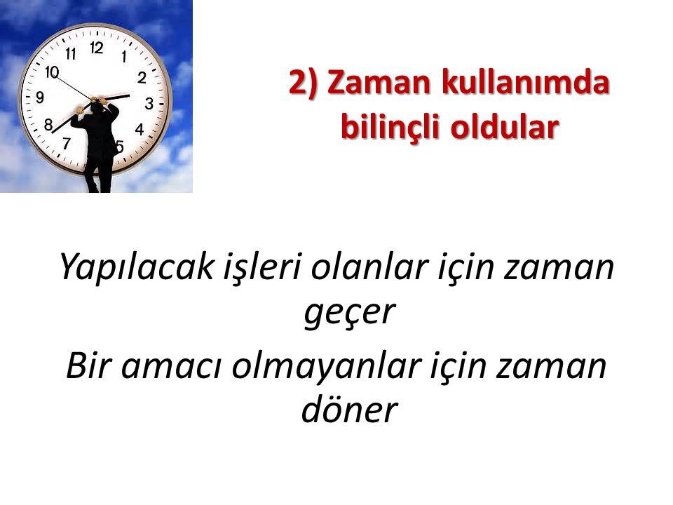 2) Zaman kullanımda bilinçli oldular Yapılacak işleri olanlar için zaman geçer Bir amacı olmayanlar için zaman döner