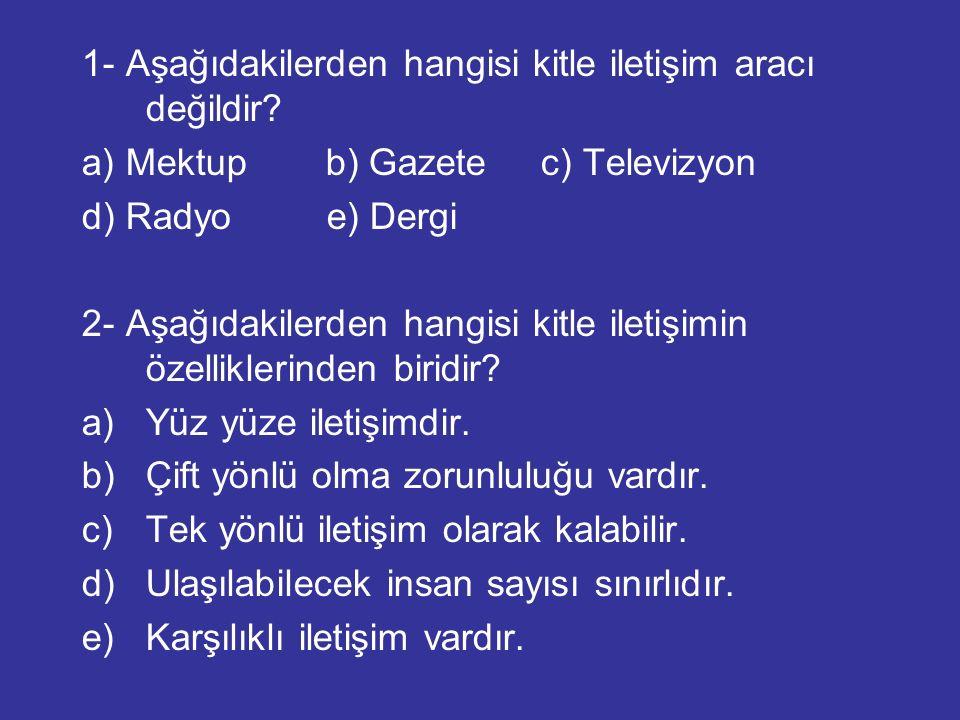 1- Aşağıdakilerden hangisi kitle iletişim aracı değildir? a) Mektup b) Gazete c) Televizyon d) Radyo e) Dergi 2- Aşağıdakilerden hangisi kitle iletişi
