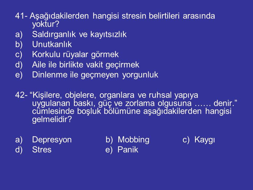 41- Aşağıdakilerden hangisi stresin belirtileri arasında yoktur? a)Saldırganlık ve kayıtsızlık b)Unutkanlık c)Korkulu rüyalar görmek d)Aile ile birlik