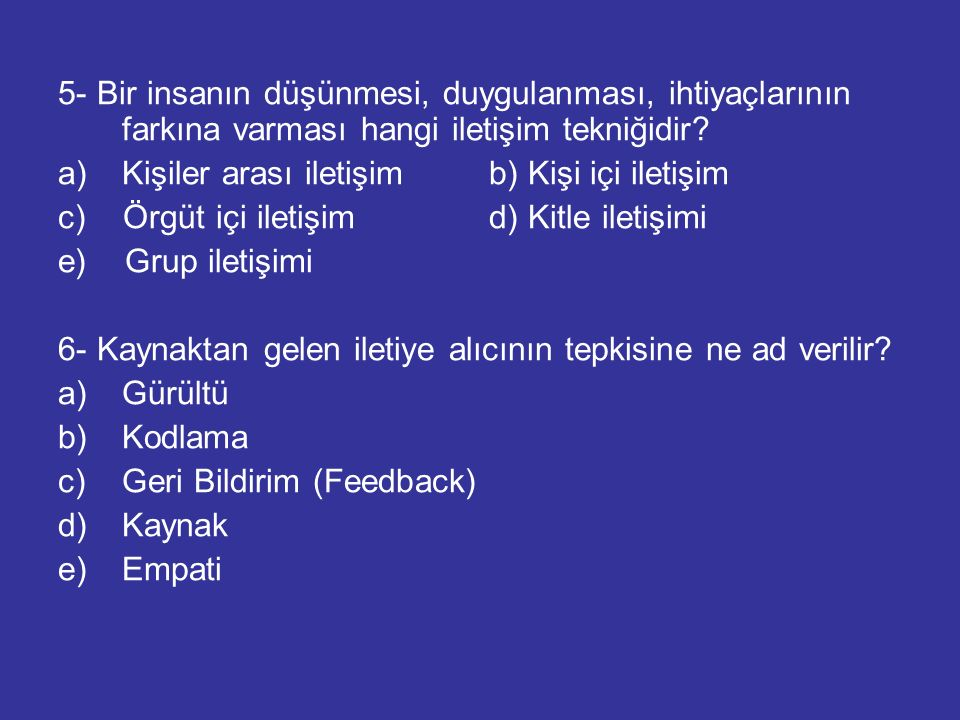 5- Bir insanın düşünmesi, duygulanması, ihtiyaçlarının farkına varması hangi iletişim tekniğidir? a)Kişiler arası iletişim b) Kişi içi iletişim c) Örg