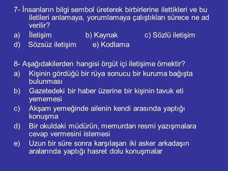 7- İnsanların bilgi sembol üreterek birbirlerine ilettikleri ve bu iletileri anlamaya, yorumlamaya çalıştıkları sürece ne ad verilir? a)İletişim b) Ka