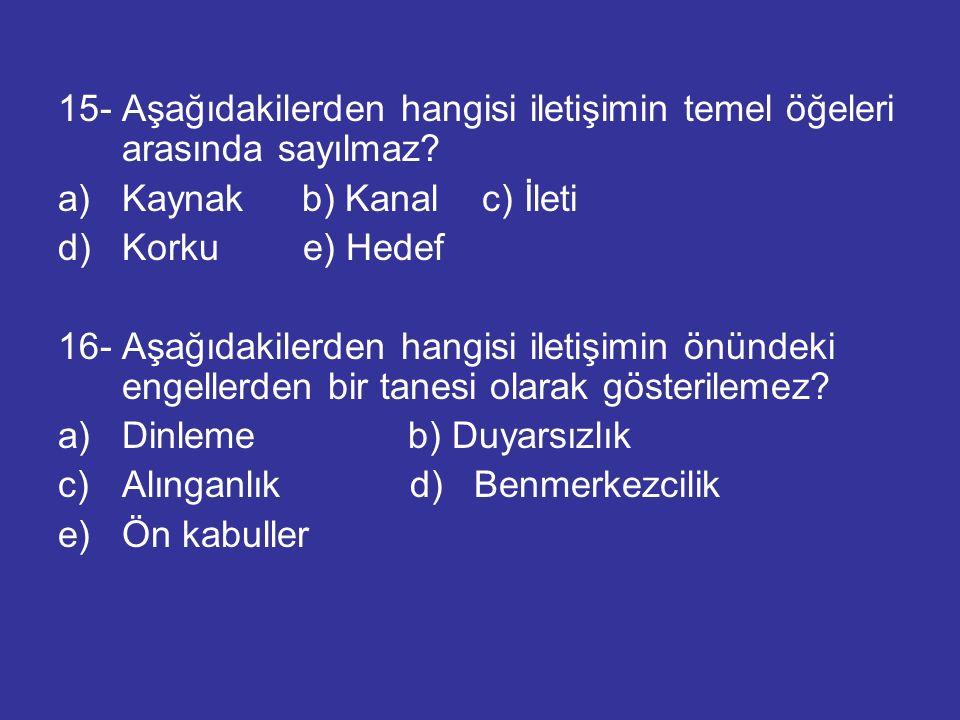15- Aşağıdakilerden hangisi iletişimin temel öğeleri arasında sayılmaz? a)Kaynak b) Kanal c) İleti d) Korku e) Hedef 16- Aşağıdakilerden hangisi ileti