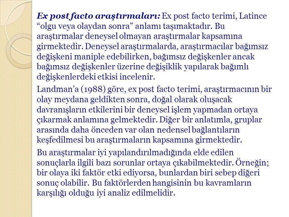 """Ex post facto araştırmaları: Ex post facto terimi, Latince """"olgu veya olaydan sonra"""" anlamı taşımaktadır. Bu araştırmalar deneysel olmayan araştırmala"""