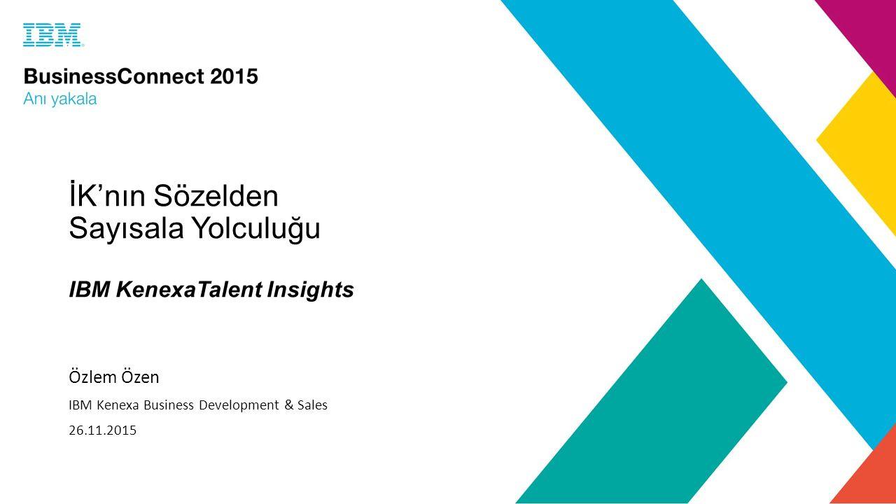 İK'nın Sözelden Sayısala Yolculuğu IBM KenexaTalent Insights Özlem Özen IBM Kenexa Business Development & Sales 26.11.2015