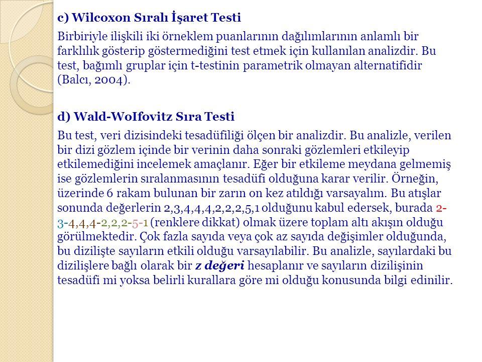 c)Wilcoxon Sıralı İşaret Testi Birbiriyle ilişkili iki örneklem puanlarının dağılımlarının anlamlı bir farklılık gösterip göstermediğini test etmek iç