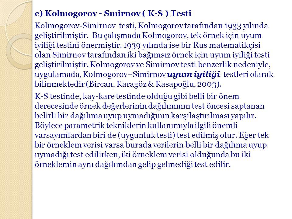e) Kolmogorov - Smirnov ( K-S ) Testi Kolmogorov-Simirnov testi, Kolmogorov tarafından 1933 yılında geliştirilmiştir. Bu çalışmada Kolmogorov, tek örn