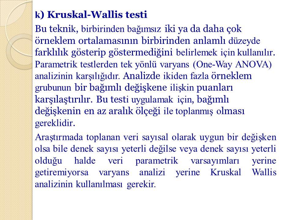 k ) Kruskal-Wallis testi Bu tekni k, birbirinden bağımsız iki ya da daha çok örneklem ortalamasının birbirinden anlamlı düzeyde farklılık gösterip gös